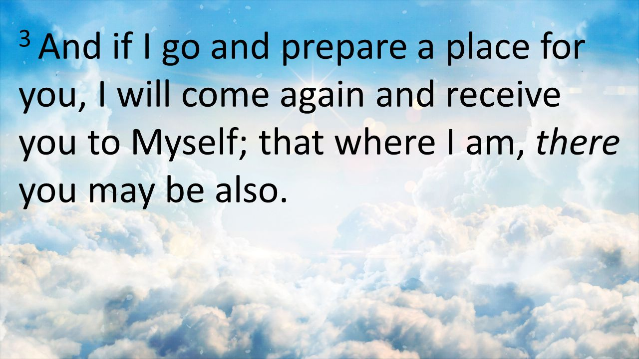 3 And if I go and prepare a place for you, I will come again and receive you to Myself; that where I am, there you may be also.