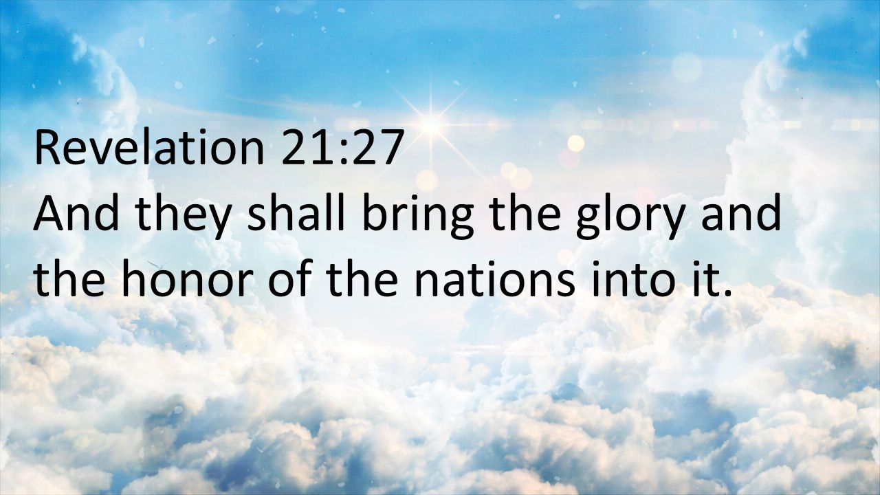 Revelation 21:27 And they shall bring the glory and the honor of the nations into it.