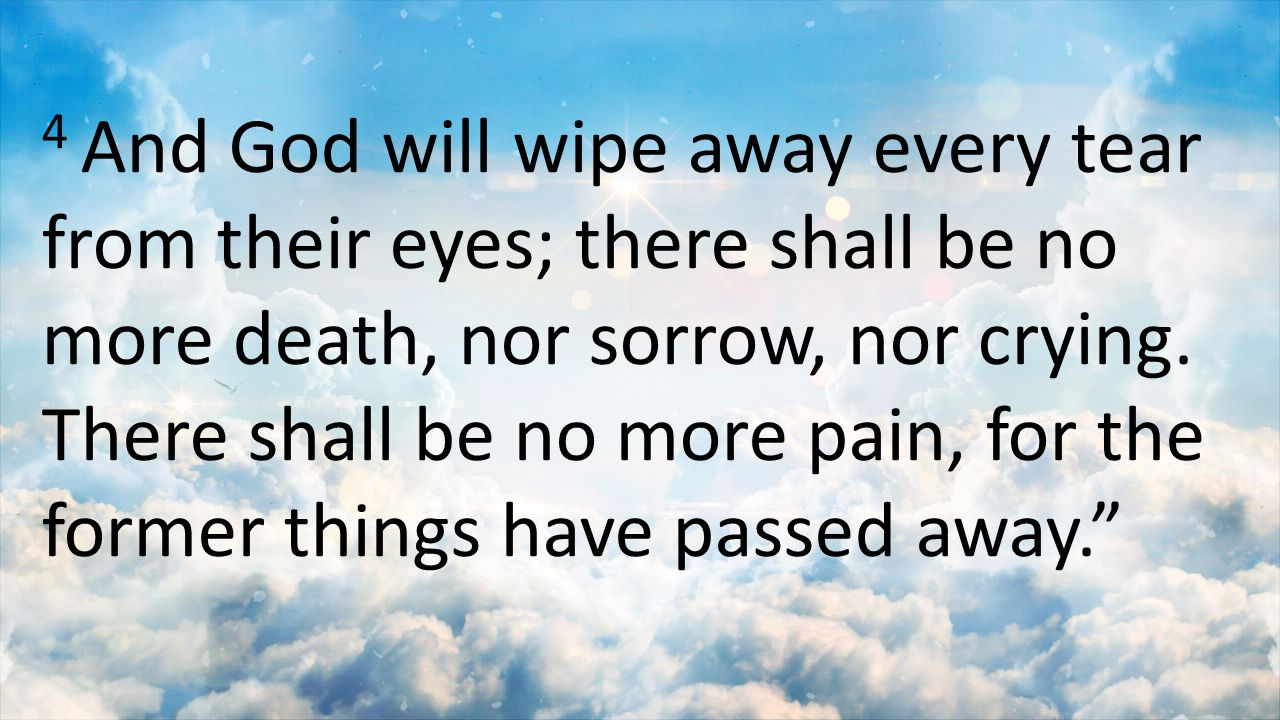 4 And God will wipe away every tear from their eyes; there shall be no more death, nor sorrow, nor crying.