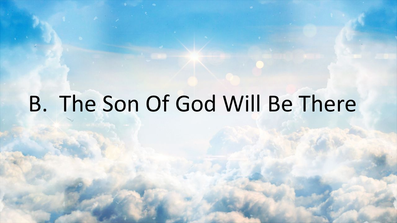B. The Son Of God Will Be There