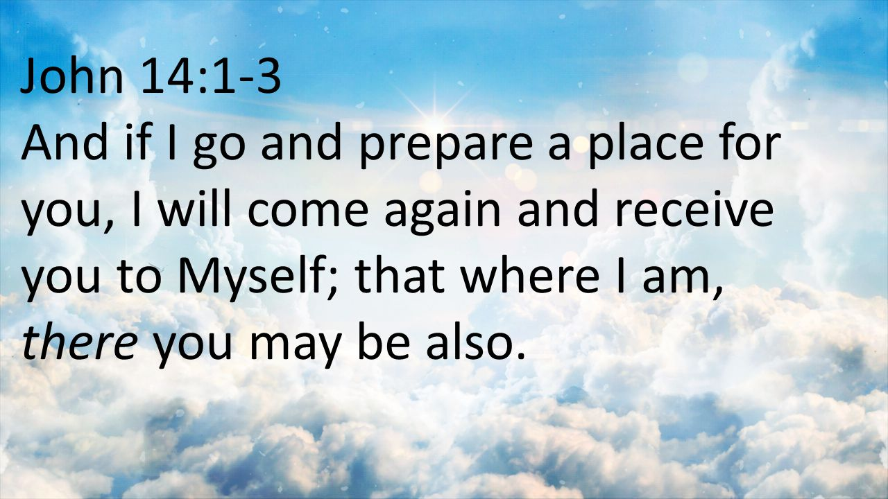 John 14:1-3 And if I go and prepare a place for you, I will come again and receive you to Myself; that where I am, there you may be also.