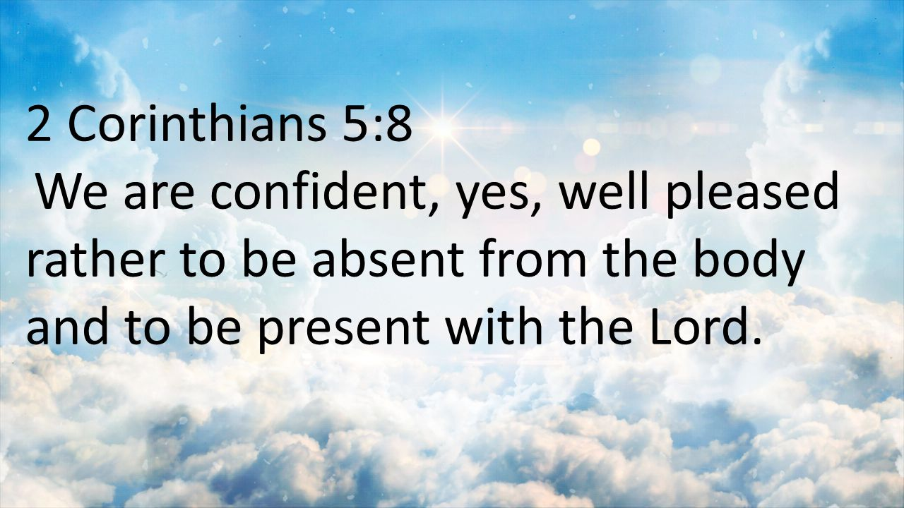 2 Corinthians 5:8 We are confident, yes, well pleased rather to be absent from the body and to be present with the Lord.