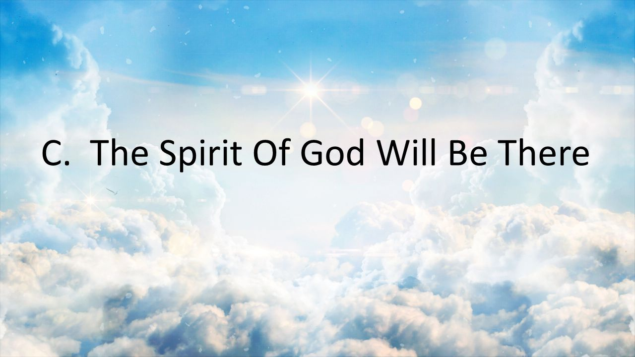 C. The Spirit Of God Will Be There
