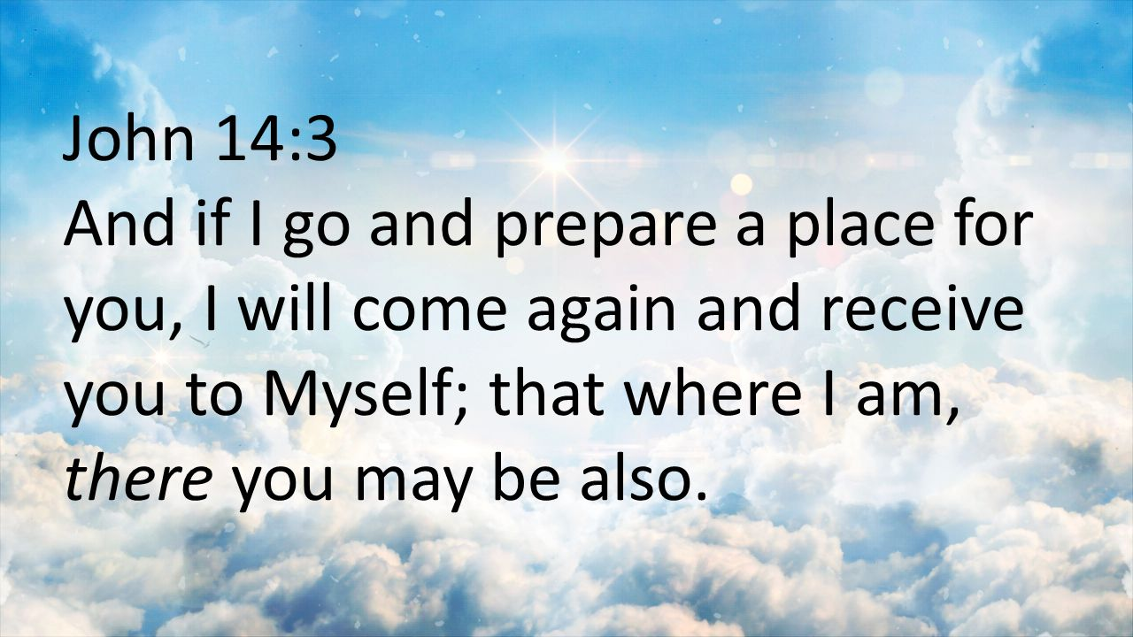 John 14:3 And if I go and prepare a place for you, I will come again and receive you to Myself; that where I am, there you may be also.