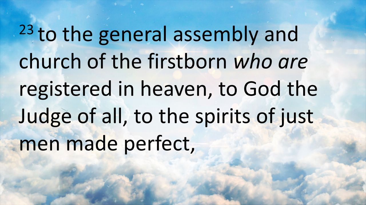 23 to the general assembly and church of the firstborn who are registered in heaven, to God the Judge of all, to the spirits of just men made perfect,