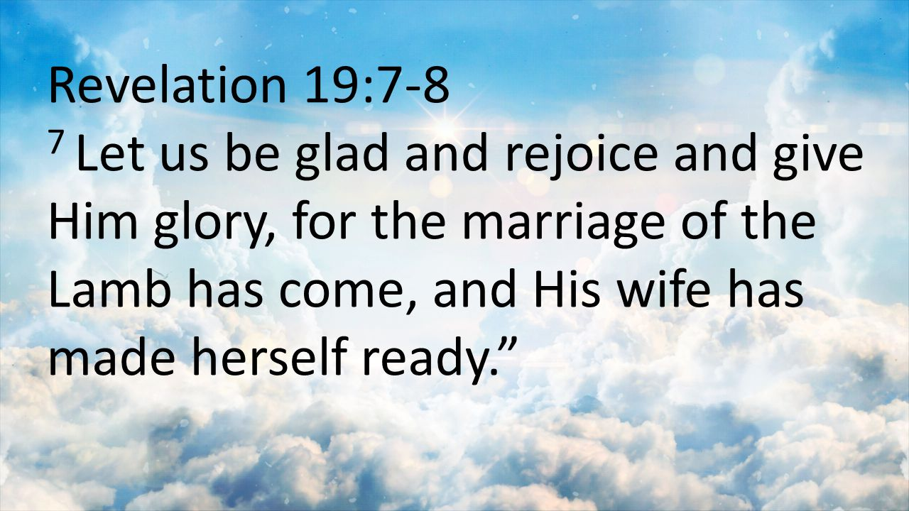 Revelation 19:7-8 7 Let us be glad and rejoice and give Him glory, for the marriage of the Lamb has come, and His wife has made herself ready.