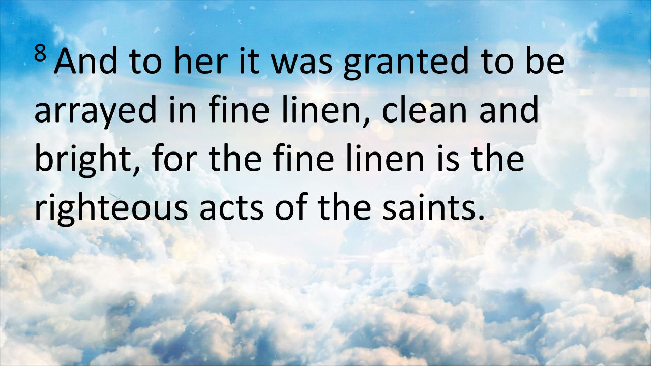 8 And to her it was granted to be arrayed in fine linen, clean and bright, for the fine linen is the righteous acts of the saints.