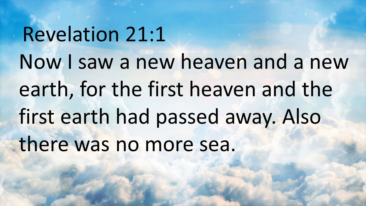 Revelation 21:1 Now I saw a new heaven and a new earth, for the first heaven and the first earth had passed away.