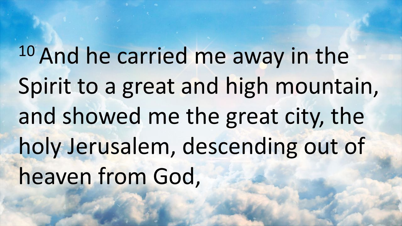 10 And he carried me away in the Spirit to a great and high mountain, and showed me the great city, the holy Jerusalem, descending out of heaven from God,