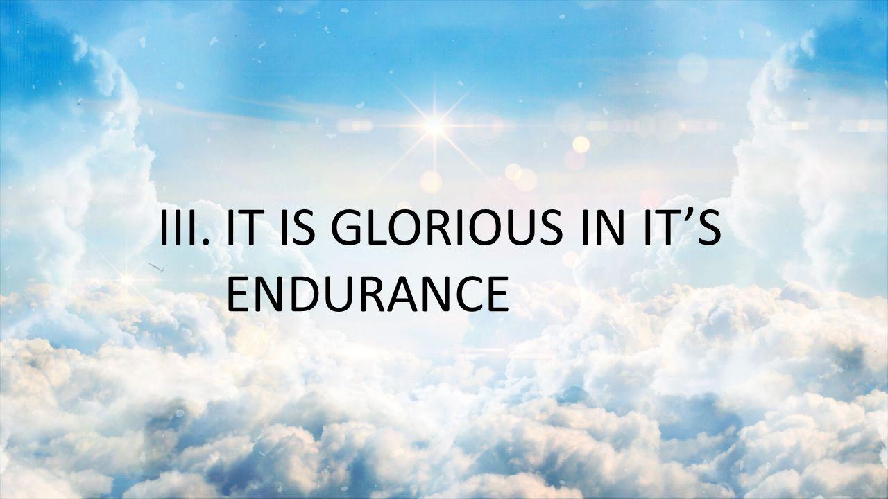 III. IT IS GLORIOUS IN IT'S ENDURANCE