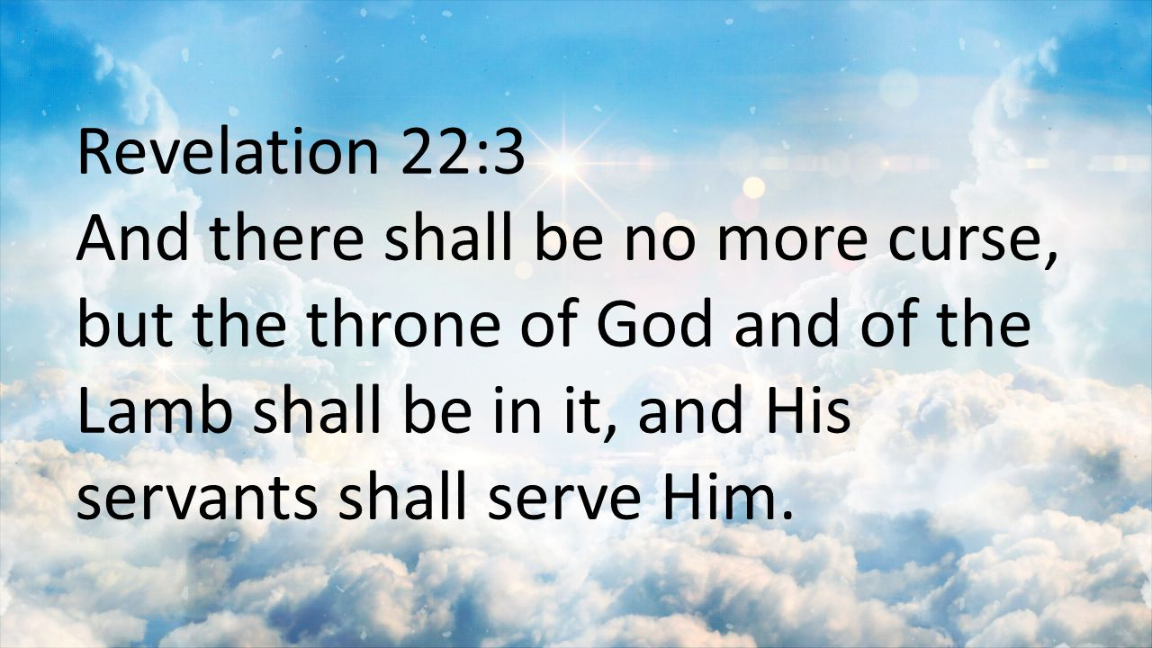 Revelation 22:3 And there shall be no more curse, but the throne of God and of the Lamb shall be in it, and His servants shall serve Him.