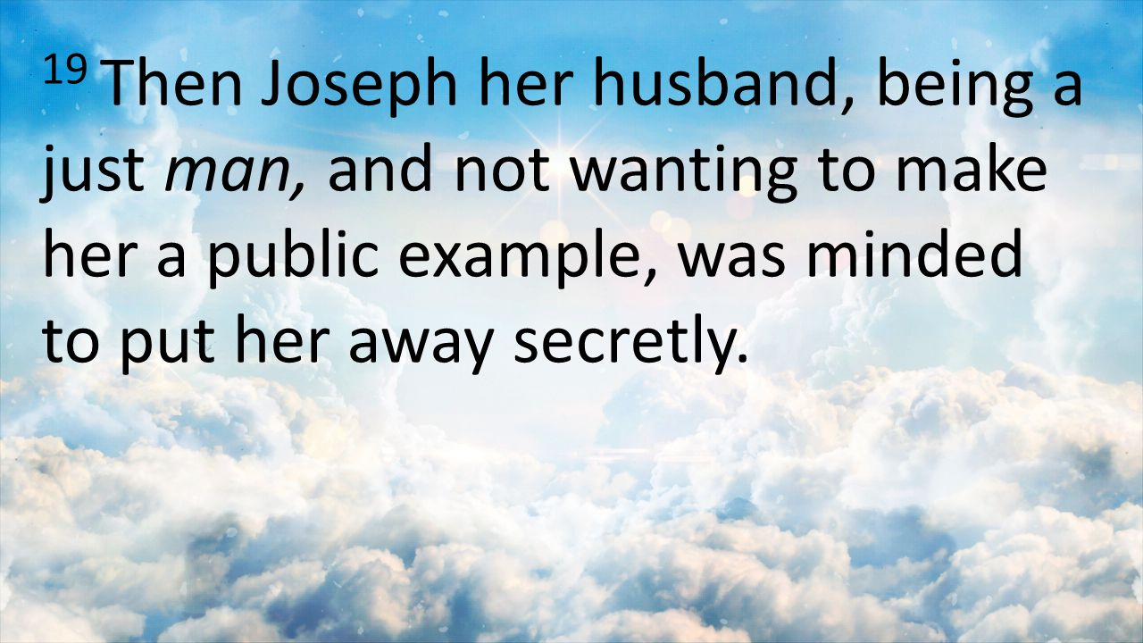 19 Then Joseph her husband, being a just man, and not wanting to make her a public example, was minded to put her away secretly.