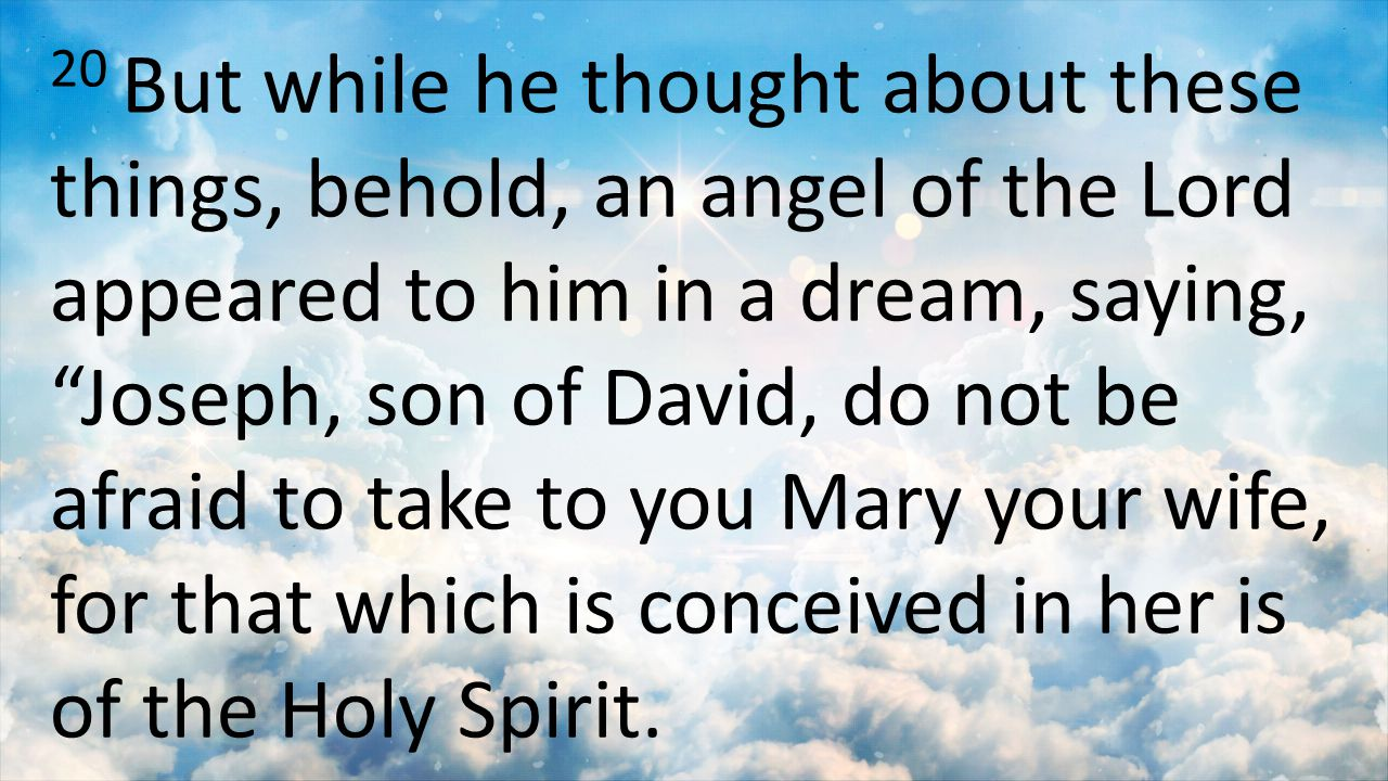 20 But while he thought about these things, behold, an angel of the Lord appeared to him in a dream, saying, Joseph, son of David, do not be afraid to take to you Mary your wife, for that which is conceived in her is of the Holy Spirit.