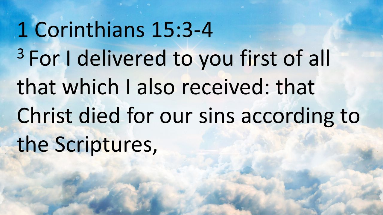 1 Corinthians 15:3-4 3 For I delivered to you first of all that which I also received: that Christ died for our sins according to the Scriptures,