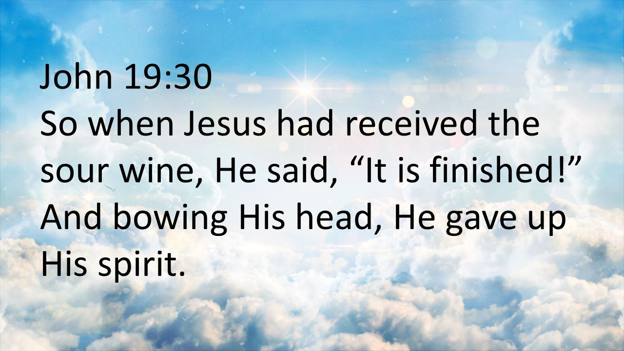 John 19:30 So when Jesus had received the sour wine, He said, It is finished! And bowing His head, He gave up His spirit.