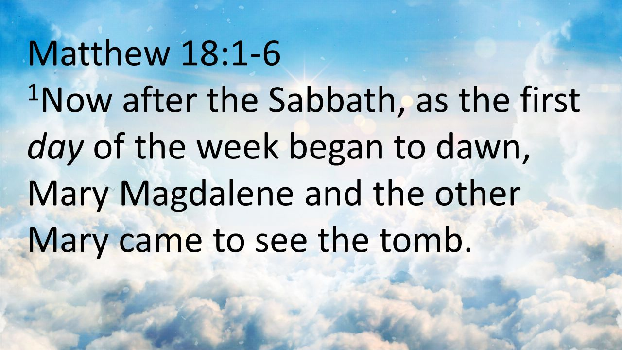 Matthew 18:1-6 1Now after the Sabbath, as the first day of the week began to dawn, Mary Magdalene and the other Mary came to see the tomb.