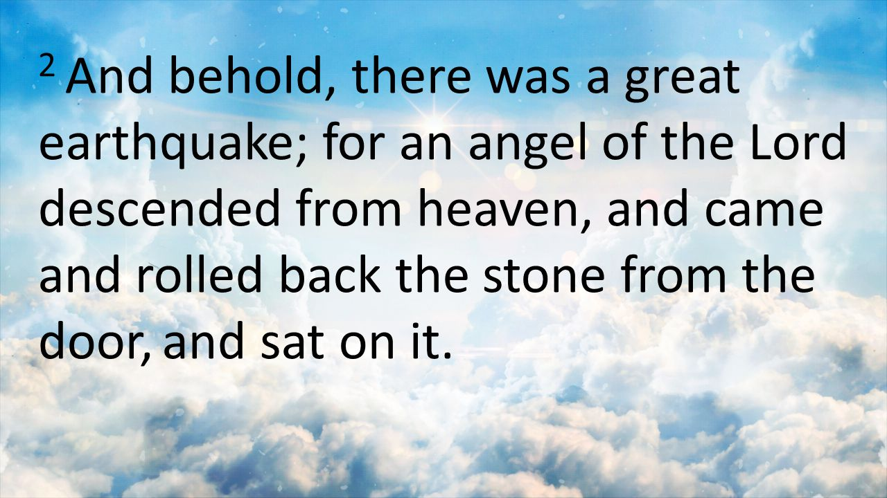 2 And behold, there was a great earthquake; for an angel of the Lord descended from heaven, and came and rolled back the stone from the door, and sat on it.