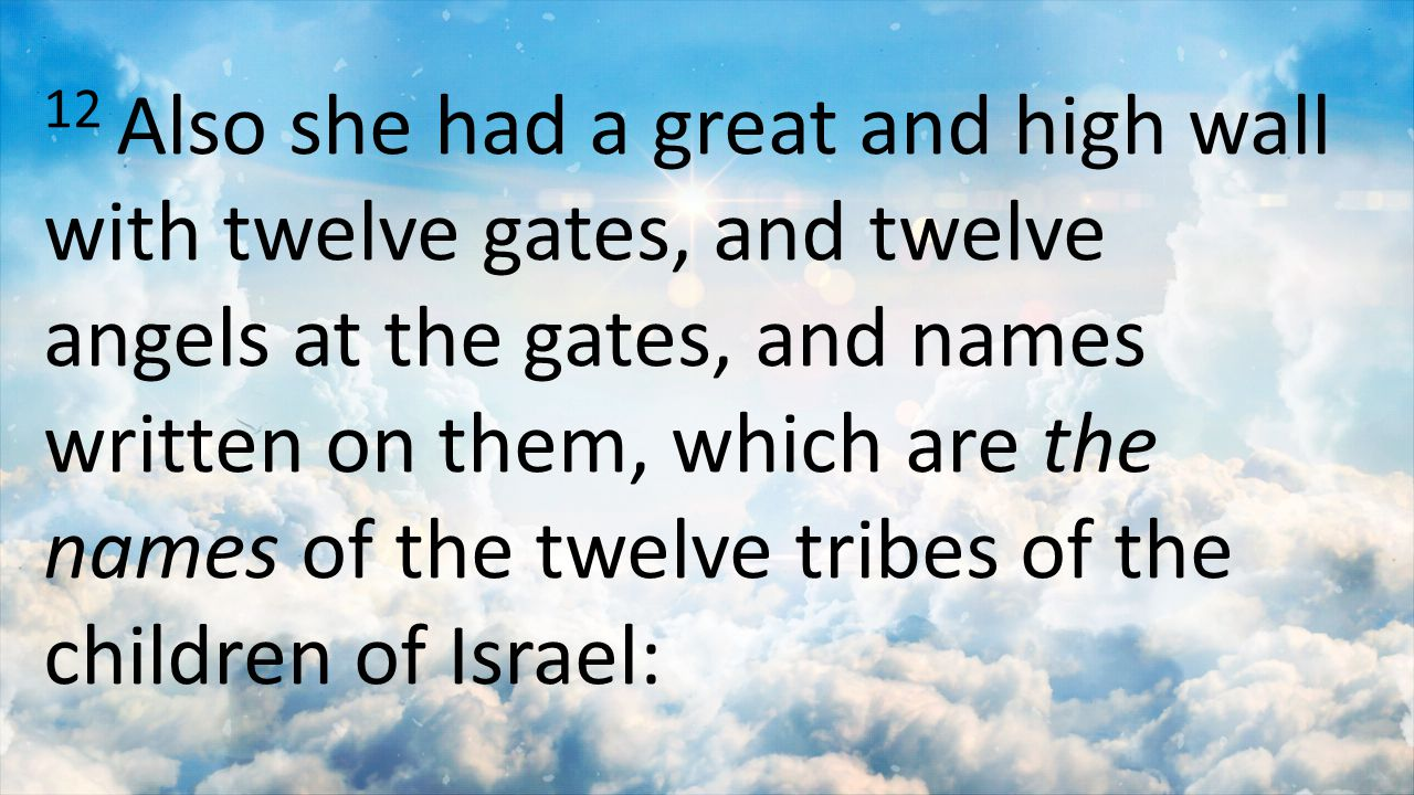 12 Also she had a great and high wall with twelve gates, and twelve angels at the gates, and names written on them, which are the names of the twelve tribes of the children of Israel: