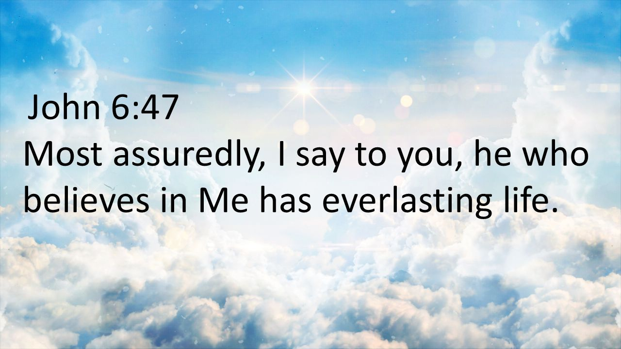 John 6:47 Most assuredly, I say to you, he who believes in Me has everlasting life.