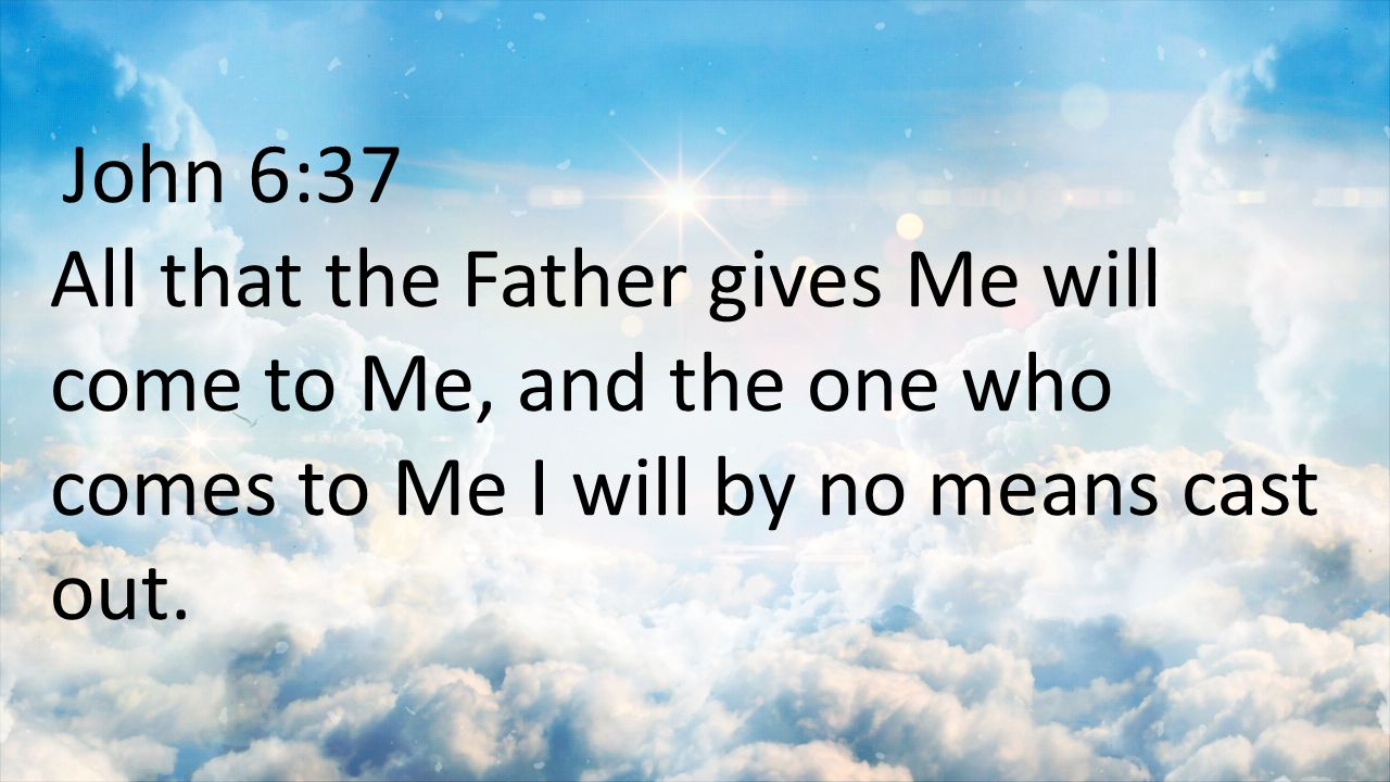 John 6:37 All that the Father gives Me will come to Me, and the one who comes to Me I will by no means cast out.