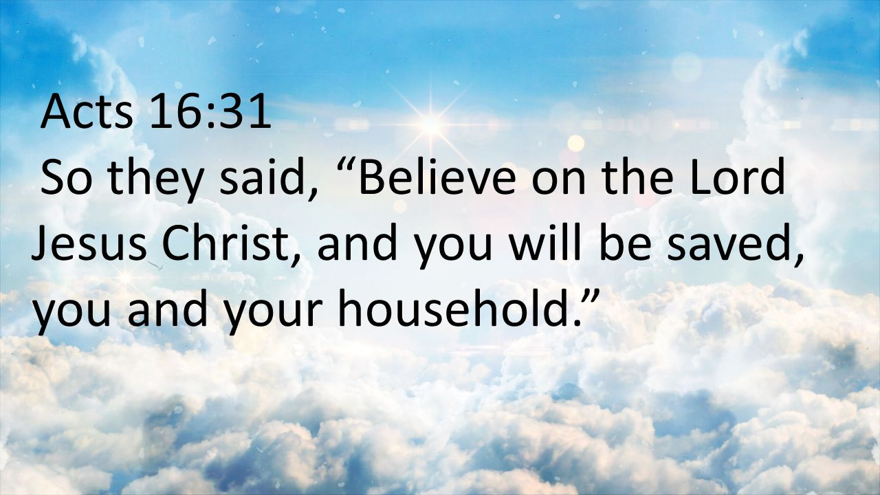 Acts 16:31 So they said, Believe on the Lord Jesus Christ, and you will be saved, you and your household.