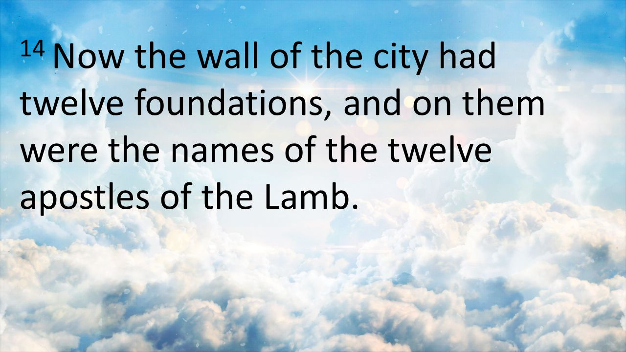 14 Now the wall of the city had twelve foundations, and on them were the names of the twelve apostles of the Lamb.