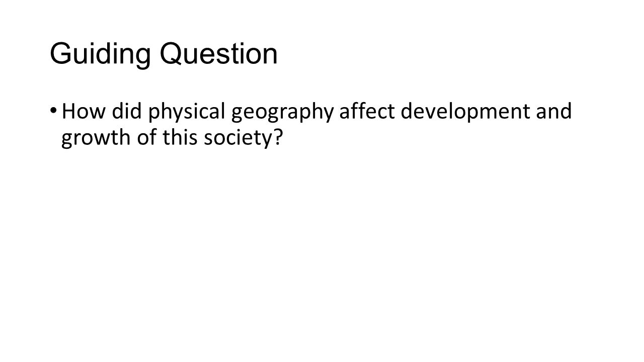 Guiding Question How did physical geography affect development and growth of this society