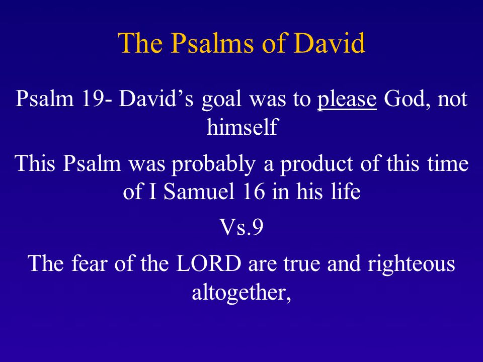 The Psalms of David Psalm 19- David's goal was to please God, not himself.