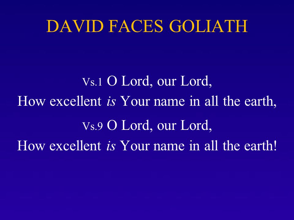 DAVID FACES GOLIATH Vs.1 O Lord, our Lord, How excellent is Your name in all the earth,