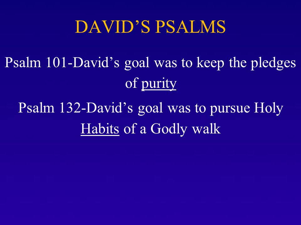 DAVID'S PSALMS Psalm 101-David's goal was to keep the pledges of purity.