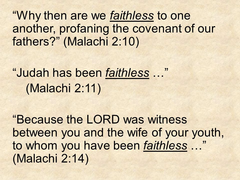 Why then are we faithless to one another, profaning the covenant of our fathers (Malachi 2:10) Judah has been faithless … (Malachi 2:11) Because the LORD was witness between you and the wife of your youth, to whom you have been faithless … (Malachi 2:14)