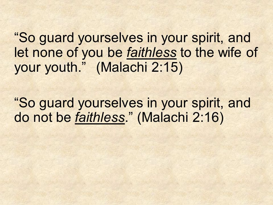 So guard yourselves in your spirit, and let none of you be faithless to the wife of your youth. (Malachi 2:15) So guard yourselves in your spirit, and do not be faithless. (Malachi 2:16)