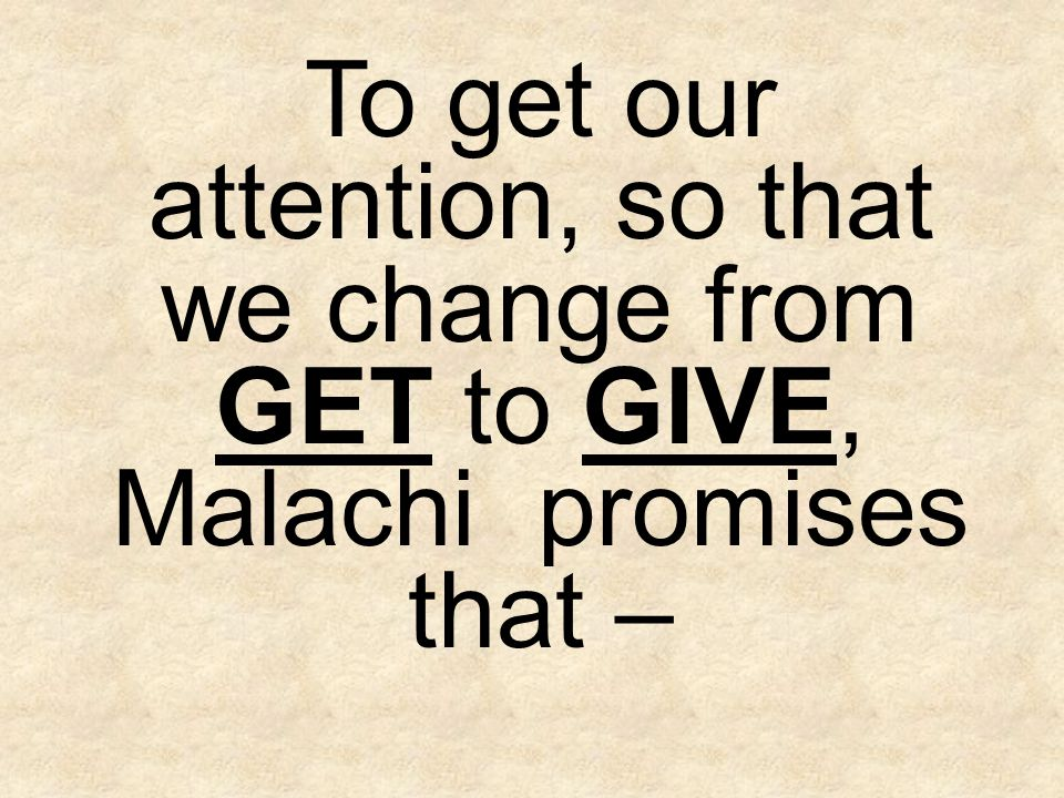 To get our attention, so that we change from GET to GIVE, Malachi promises that –