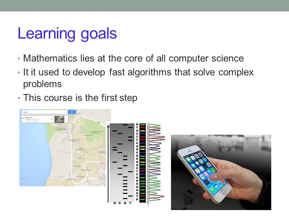 Learning goals Mathematics lies at the core of all computer science