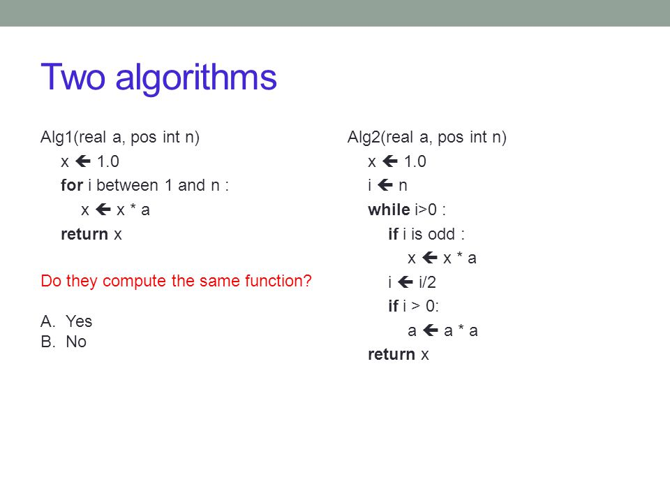 Two algorithms Alg1(real a, pos int n) x  1.0 for i between 1 and n : x  x * a return x