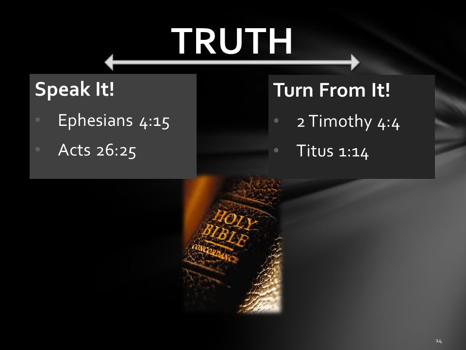 TRUTH Speak It! Turn From It! Ephesians 4:15 2 Timothy 4:4 Acts 26:25