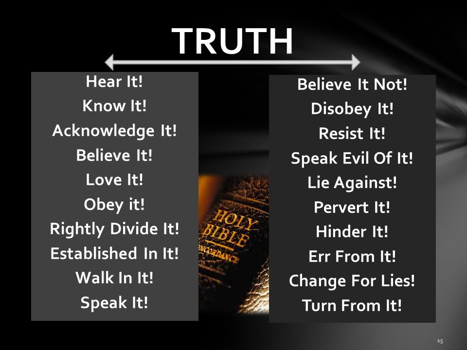 TRUTH Hear It! Know It! Acknowledge It! Believe It! Love It! Obey it! Rightly Divide It! Established In It! Walk In It! Speak It!