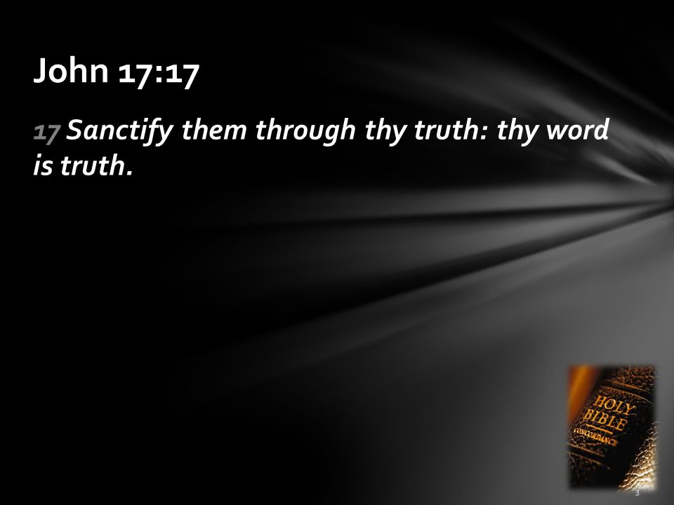 John 17:17 17 Sanctify them through thy truth: thy word is truth.