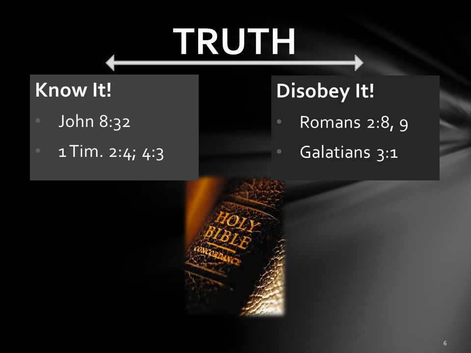 TRUTH Know It! Disobey It! John 8:32 Romans 2:8, 9 1 Tim. 2:4; 4:3
