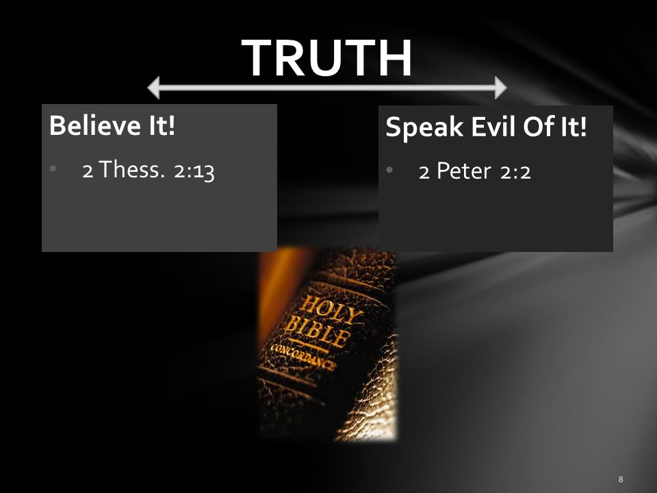 TRUTH Believe It! 2 Thess. 2:13 Speak Evil Of It! 2 Peter 2:2