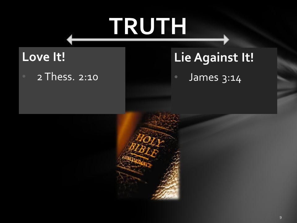 TRUTH Love It! 2 Thess. 2:10 Lie Against It! James 3:14