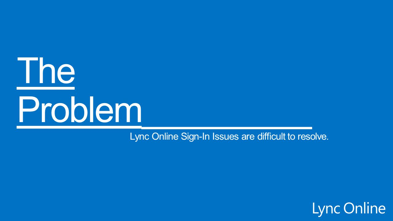 The Problem_________ Lync Online Sign-In Issues are difficult to resolve.