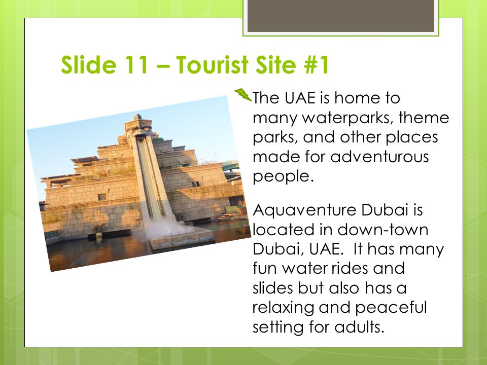 Slide 11 – Tourist Site #1 The UAE is home to many waterparks, theme parks, and other places made for adventurous people.