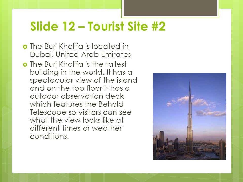 Slide 12 – Tourist Site #2 The Burj Khalifa is located in Dubai, United Arab Emirates.