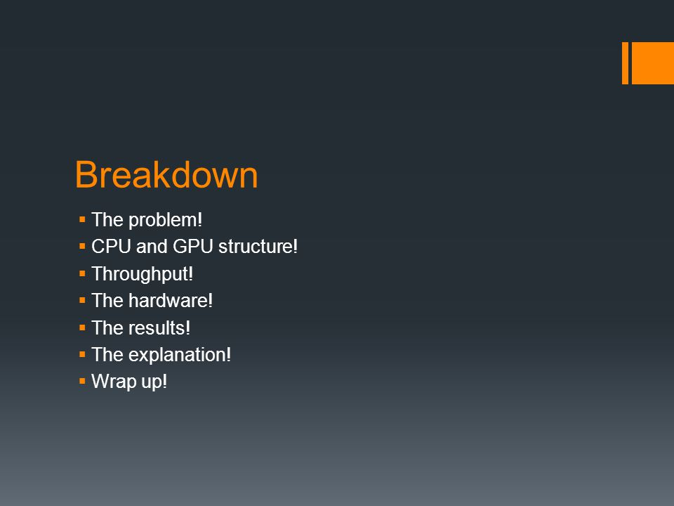 Breakdown The problem! CPU and GPU structure! Throughput!