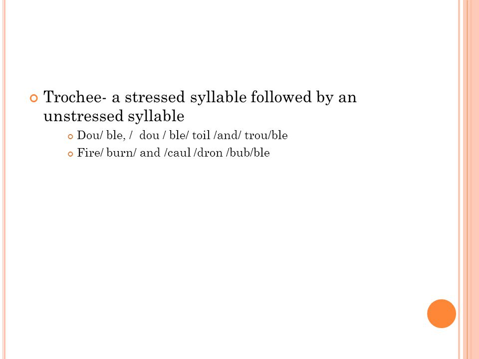 Trochee- a stressed syllable followed by an unstressed syllable