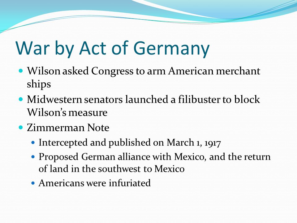 War by Act of Germany Wilson asked Congress to arm American merchant ships. Midwestern senators launched a filibuster to block Wilson's measure.