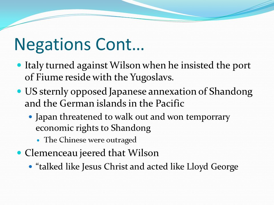 Negations Cont… Italy turned against Wilson when he insisted the port of Fiume reside with the Yugoslavs.