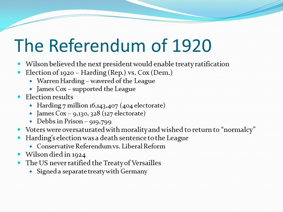 The Referendum of 1920 Wilson believed the next president would enable treaty ratification. Election of 1920 – Harding (Rep.) vs. Cox (Dem.)