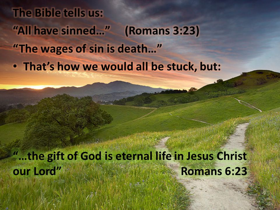 The Bible tells us: All have sinned… (Romans 3:23) The wages of sin is death… That's how we would all be stuck, but: